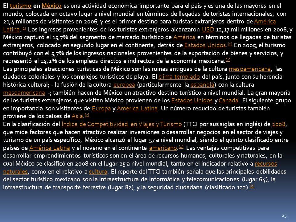 El turismo en México es una actividad económica importante para el país y es una de las mayores en el mundo, colocada en octavo lugar a nivel mundial en términos de llegadas de turistas internacionales, con 21,4 millones de visitantes en 2006, y es el primer destino para turistas extranjeros dentro de América Latina.[1] Los ingresos provenientes de los turistas extranjeros alcanzaron USD 12,17 mil millones en 2006, y México capturó el 15,7% del segmento de mercado turístico de América en términos de llegadas de turistas extranjeros, colocado en segundo lugar en el continente, detrás de Estados Unidos.[1] En 2005, el turismo contribuyó con el 5,7% de los ingresos nacionales provenientes de la exportación de bienes y servicios, y representó el 14,2% de los empleos directos e indirectos de la economía mexicana.[2]